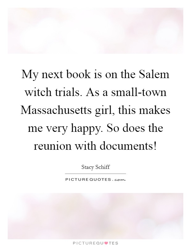My next book is on the Salem witch trials. As a small-town Massachusetts girl, this makes me very happy. So does the reunion with documents! Picture Quote #1
