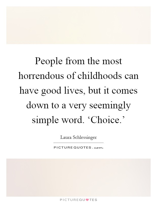 People from the most horrendous of childhoods can have good lives, but it comes down to a very seemingly simple word. 'Choice.' Picture Quote #1