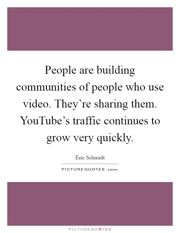 People are building communities of people who use video. They're sharing them. YouTube's traffic continues to grow very quickly Picture Quote #1