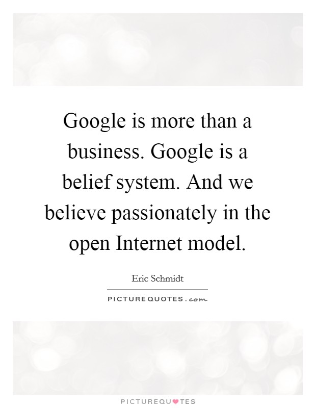 Google is more than a business. Google is a belief system. And we believe passionately in the open Internet model Picture Quote #1