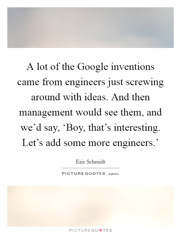 A lot of the Google inventions came from engineers just screwing around with ideas. And then management would see them, and we'd say, 'Boy, that's interesting. Let's add some more engineers.' Picture Quote #1