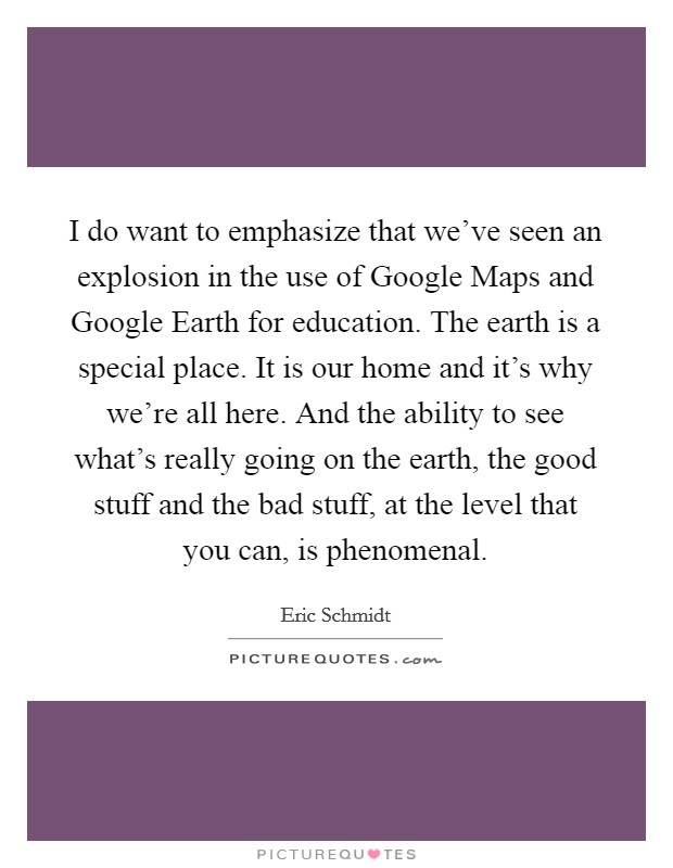 I do want to emphasize that we've seen an explosion in the use of Google Maps and Google Earth for education. The earth is a special place. It is our home and it's why we're all here. And the ability to see what's really going on the earth, the good stuff and the bad stuff, at the level that you can, is phenomenal Picture Quote #1