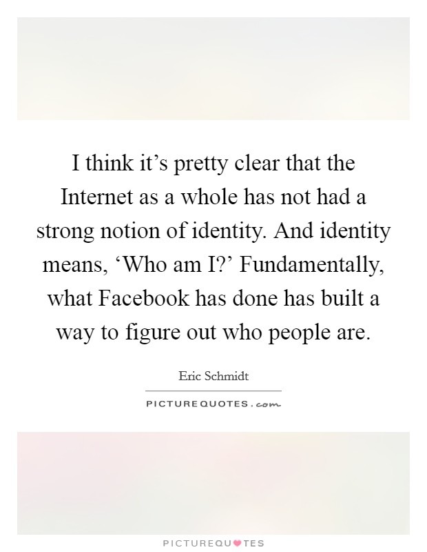 I think it's pretty clear that the Internet as a whole has not had a strong notion of identity. And identity means, 'Who am I?' Fundamentally, what Facebook has done has built a way to figure out who people are Picture Quote #1