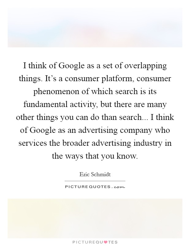 I think of Google as a set of overlapping things. It's a consumer platform, consumer phenomenon of which search is its fundamental activity, but there are many other things you can do than search... I think of Google as an advertising company who services the broader advertising industry in the ways that you know Picture Quote #1
