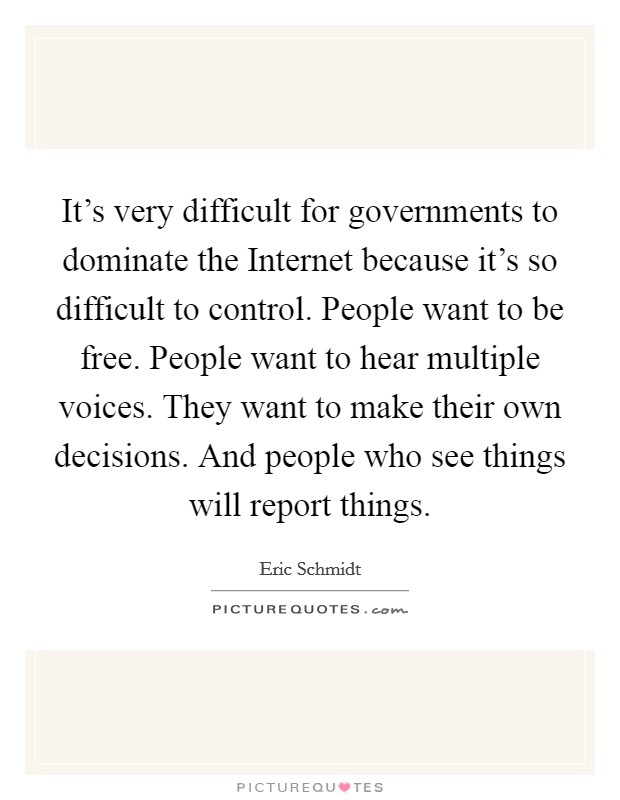 It's very difficult for governments to dominate the Internet because it's so difficult to control. People want to be free. People want to hear multiple voices. They want to make their own decisions. And people who see things will report things Picture Quote #1