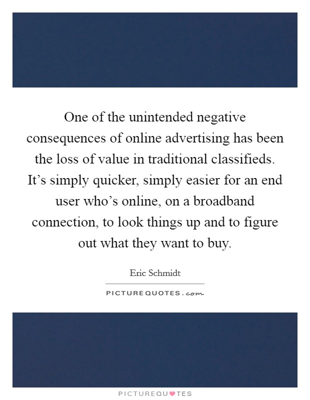 One of the unintended negative consequences of online advertising has been the loss of value in traditional classifieds. It's simply quicker, simply easier for an end user who's online, on a broadband connection, to look things up and to figure out what they want to buy Picture Quote #1