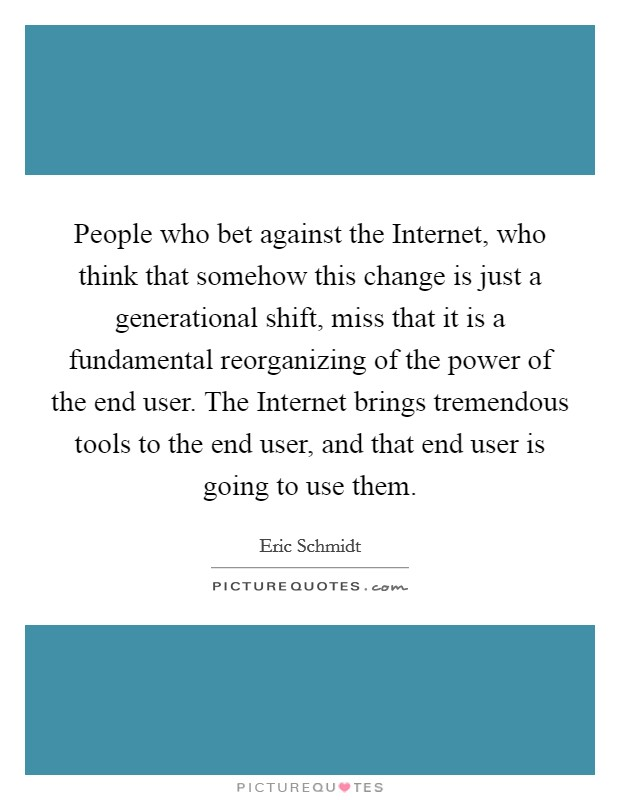 People who bet against the Internet, who think that somehow this change is just a generational shift, miss that it is a fundamental reorganizing of the power of the end user. The Internet brings tremendous tools to the end user, and that end user is going to use them Picture Quote #1