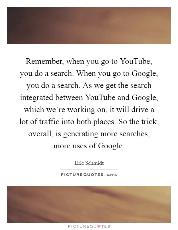 Remember, when you go to YouTube, you do a search. When you go to Google, you do a search. As we get the search integrated between YouTube and Google, which we're working on, it will drive a lot of traffic into both places. So the trick, overall, is generating more searches, more uses of Google Picture Quote #1