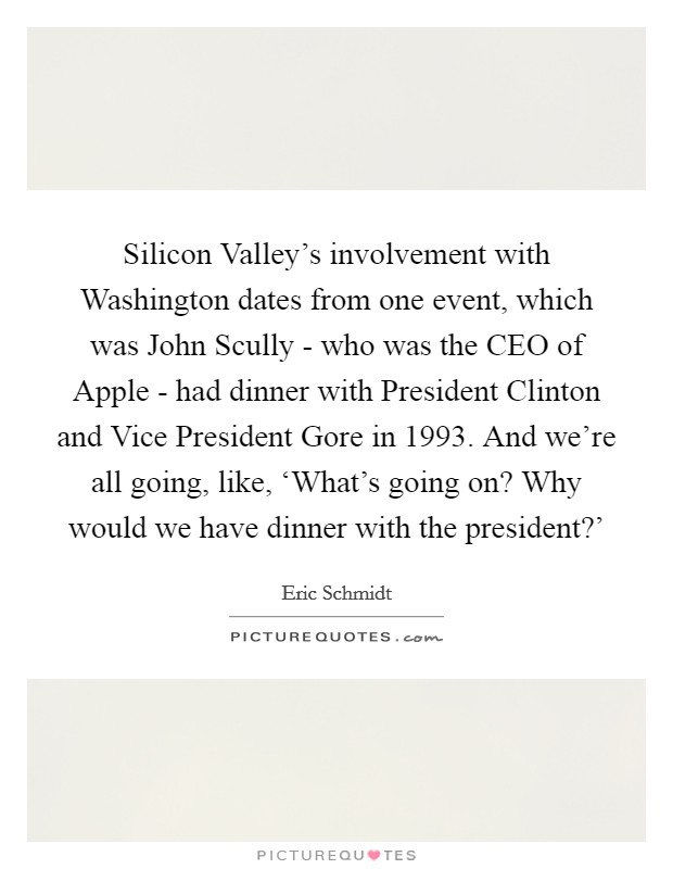 Silicon Valley's involvement with Washington dates from one event, which was John Scully - who was the CEO of Apple - had dinner with President Clinton and Vice President Gore in 1993. And we're all going, like, 'What's going on? Why would we have dinner with the president?' Picture Quote #1