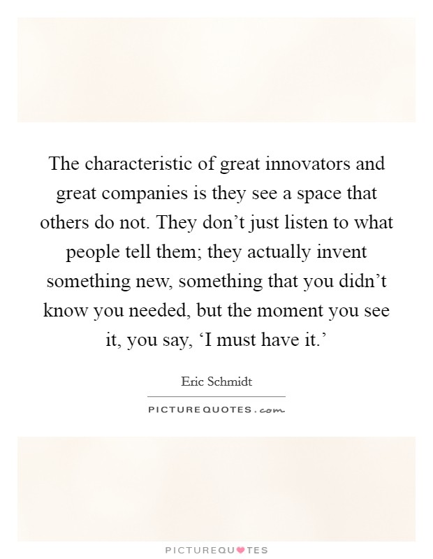 The characteristic of great innovators and great companies is they see a space that others do not. They don't just listen to what people tell them; they actually invent something new, something that you didn't know you needed, but the moment you see it, you say, 'I must have it.' Picture Quote #1