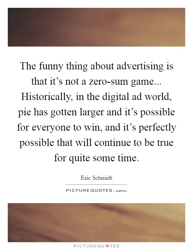 The funny thing about advertising is that it's not a zero-sum game... Historically, in the digital ad world, pie has gotten larger and it's possible for everyone to win, and it's perfectly possible that will continue to be true for quite some time Picture Quote #1