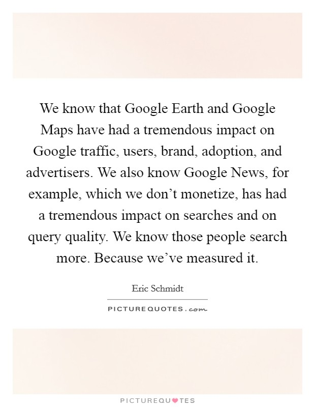 We know that Google Earth and Google Maps have had a tremendous impact on Google traffic, users, brand, adoption, and advertisers. We also know Google News, for example, which we don't monetize, has had a tremendous impact on searches and on query quality. We know those people search more. Because we've measured it Picture Quote #1