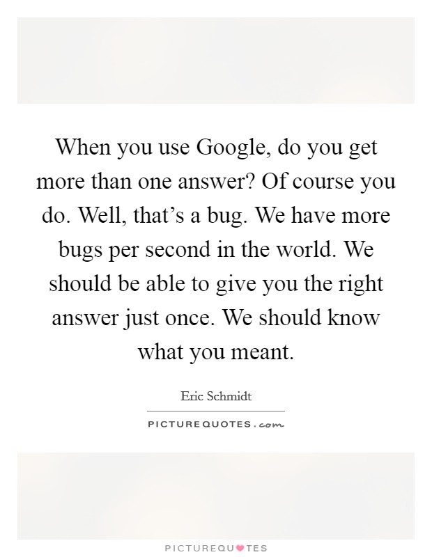 When you use Google, do you get more than one answer? Of course you do. Well, that's a bug. We have more bugs per second in the world. We should be able to give you the right answer just once. We should know what you meant Picture Quote #1