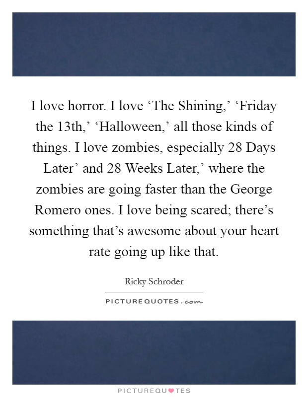 I love horror. I love 'The Shining,' 'Friday the 13th,' 'Halloween,' all those kinds of things. I love zombies, especially  28 Days Later' and  28 Weeks Later,' where the zombies are going faster than the George Romero ones. I love being scared; there's something that's awesome about your heart rate going up like that Picture Quote #1