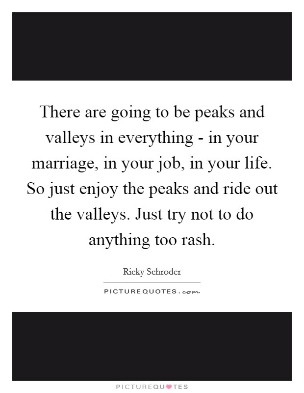 There are going to be peaks and valleys in everything - in your marriage, in your job, in your life. So just enjoy the peaks and ride out the valleys. Just try not to do anything too rash Picture Quote #1
