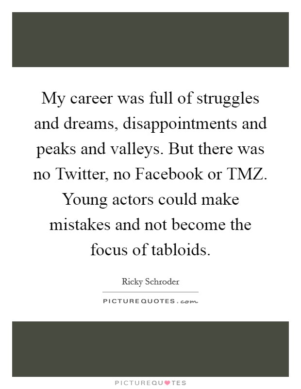 My career was full of struggles and dreams, disappointments and peaks and valleys. But there was no Twitter, no Facebook or TMZ. Young actors could make mistakes and not become the focus of tabloids Picture Quote #1