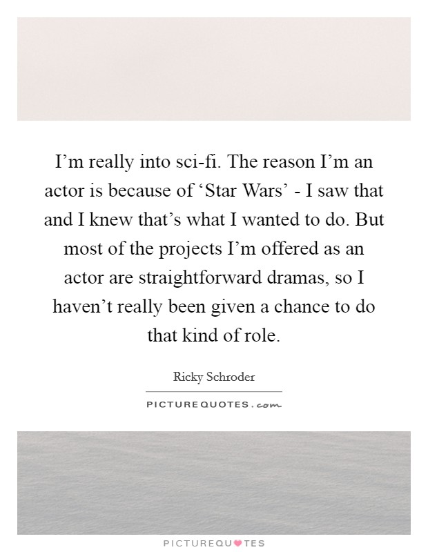 I'm really into sci-fi. The reason I'm an actor is because of 'Star Wars' - I saw that and I knew that's what I wanted to do. But most of the projects I'm offered as an actor are straightforward dramas, so I haven't really been given a chance to do that kind of role Picture Quote #1