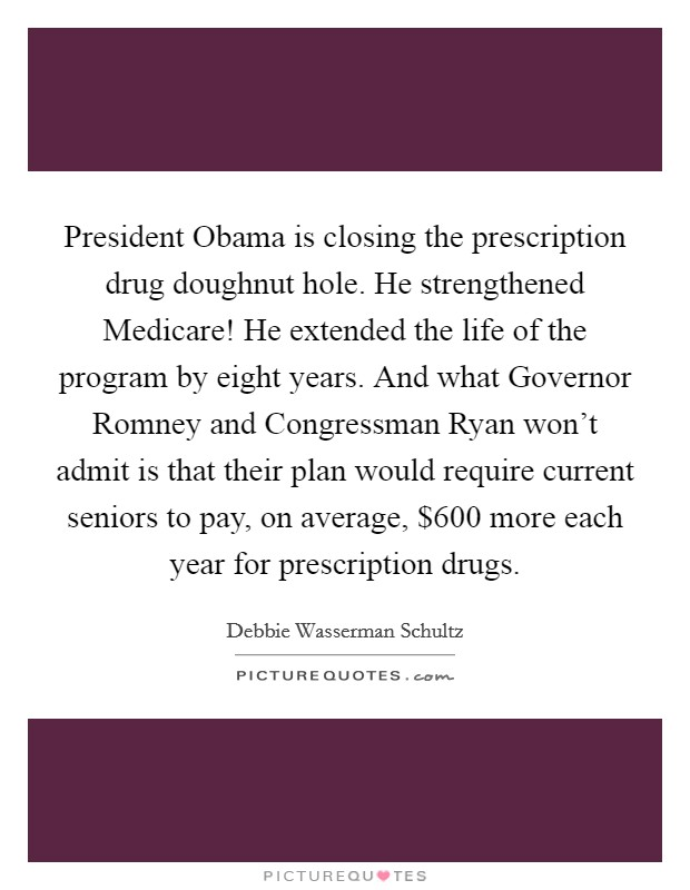 President Obama is closing the prescription drug doughnut hole. He strengthened Medicare! He extended the life of the program by eight years. And what Governor Romney and Congressman Ryan won't admit is that their plan would require current seniors to pay, on average, $600 more each year for prescription drugs Picture Quote #1