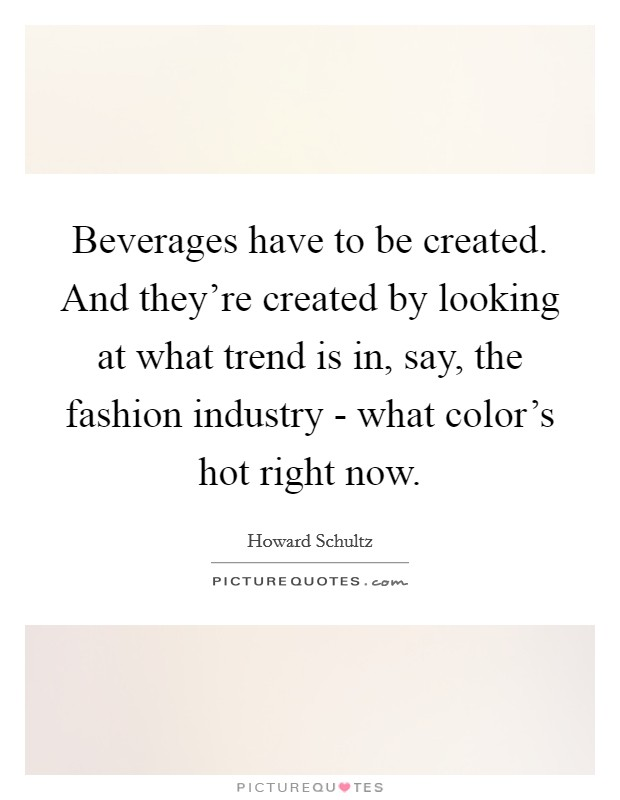 Beverages have to be created. And they're created by looking at what trend is in, say, the fashion industry - what color's hot right now Picture Quote #1