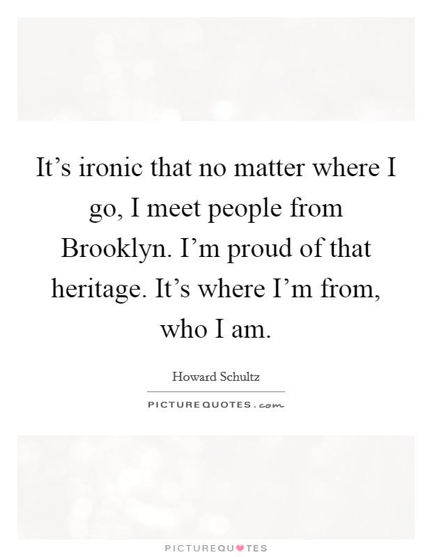 It's ironic that no matter where I go, I meet people from Brooklyn. I'm proud of that heritage. It's where I'm from, who I am Picture Quote #1
