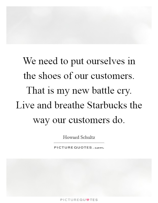We need to put ourselves in the shoes of our customers. That is my new battle cry. Live and breathe Starbucks the way our customers do Picture Quote #1