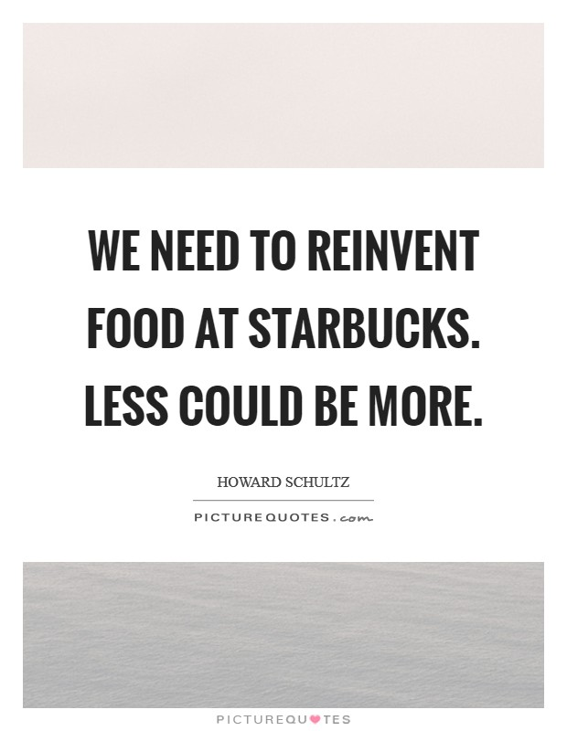 We need to reinvent food at Starbucks. Less could be more Picture Quote #1
