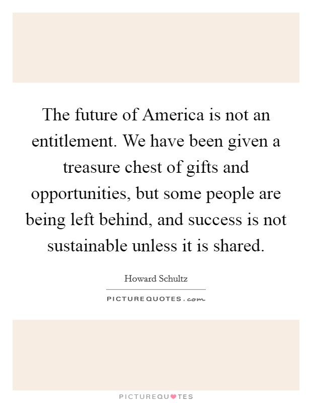 The future of America is not an entitlement. We have been given a treasure chest of gifts and opportunities, but some people are being left behind, and success is not sustainable unless it is shared Picture Quote #1