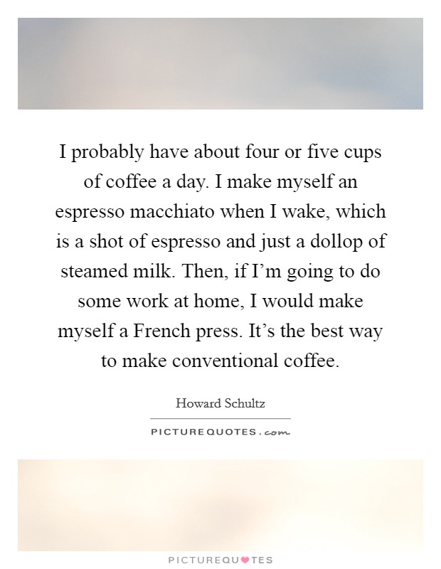 I probably have about four or five cups of coffee a day. I make myself an espresso macchiato when I wake, which is a shot of espresso and just a dollop of steamed milk. Then, if I'm going to do some work at home, I would make myself a French press. It's the best way to make conventional coffee Picture Quote #1