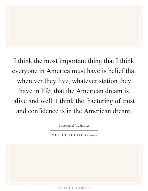 I think the most important thing that I think everyone in America must have is belief that wherever they live, whatever station they have in life, that the American dream is alive and well. I think the fracturing of trust and confidence is in the American dream Picture Quote #1