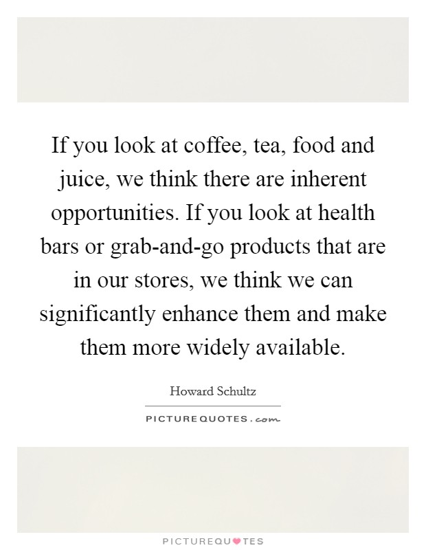 If you look at coffee, tea, food and juice, we think there are inherent opportunities. If you look at health bars or grab-and-go products that are in our stores, we think we can significantly enhance them and make them more widely available Picture Quote #1