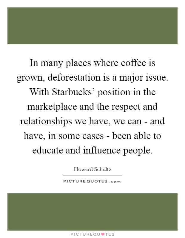 In many places where coffee is grown, deforestation is a major issue. With Starbucks' position in the marketplace and the respect and relationships we have, we can - and have, in some cases - been able to educate and influence people Picture Quote #1