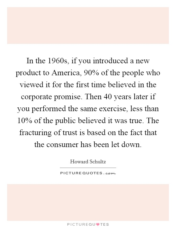 In the 1960s, if you introduced a new product to America, 90% of the people who viewed it for the first time believed in the corporate promise. Then 40 years later if you performed the same exercise, less than 10% of the public believed it was true. The fracturing of trust is based on the fact that the consumer has been let down Picture Quote #1