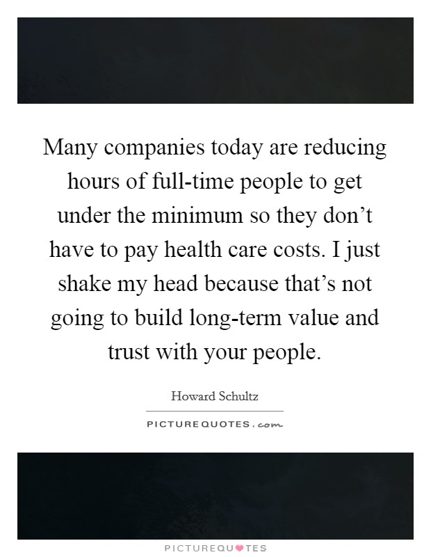Many companies today are reducing hours of full-time people to get under the minimum so they don't have to pay health care costs. I just shake my head because that's not going to build long-term value and trust with your people Picture Quote #1