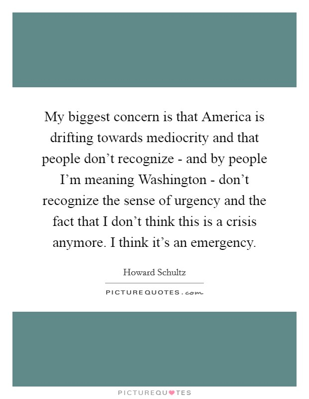 My biggest concern is that America is drifting towards mediocrity and that people don't recognize - and by people I'm meaning Washington - don't recognize the sense of urgency and the fact that I don't think this is a crisis anymore. I think it's an emergency Picture Quote #1