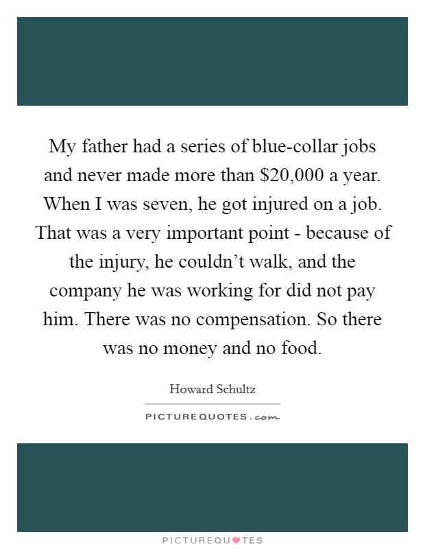 My father had a series of blue-collar jobs and never made more than $20,000 a year. When I was seven, he got injured on a job. That was a very important point - because of the injury, he couldn't walk, and the company he was working for did not pay him. There was no compensation. So there was no money and no food Picture Quote #1