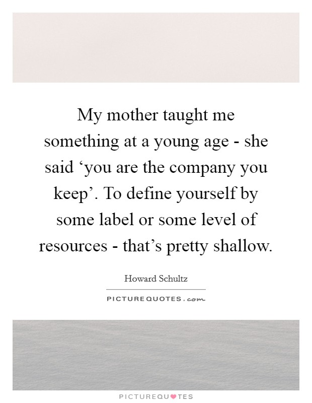 My mother taught me something at a young age - she said 'you are the company you keep'. To define yourself by some label or some level of resources - that's pretty shallow Picture Quote #1