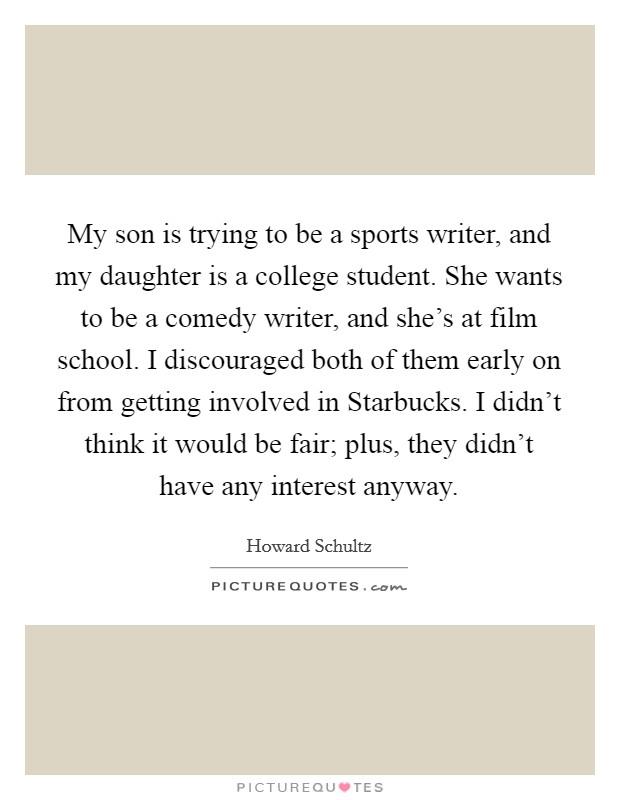 My son is trying to be a sports writer, and my daughter is a college student. She wants to be a comedy writer, and she's at film school. I discouraged both of them early on from getting involved in Starbucks. I didn't think it would be fair; plus, they didn't have any interest anyway Picture Quote #1