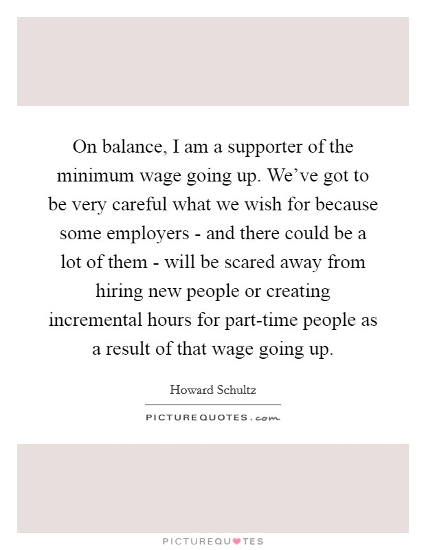On balance, I am a supporter of the minimum wage going up. We've got to be very careful what we wish for because some employers - and there could be a lot of them - will be scared away from hiring new people or creating incremental hours for part-time people as a result of that wage going up Picture Quote #1