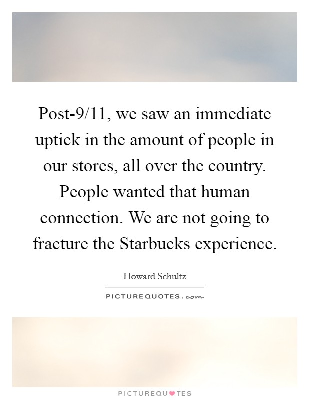 Post-9/11, we saw an immediate uptick in the amount of people in our stores, all over the country. People wanted that human connection. We are not going to fracture the Starbucks experience Picture Quote #1