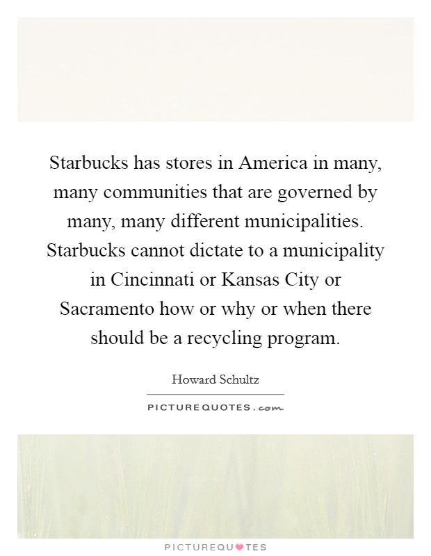 Starbucks has stores in America in many, many communities that are governed by many, many different municipalities. Starbucks cannot dictate to a municipality in Cincinnati or Kansas City or Sacramento how or why or when there should be a recycling program Picture Quote #1