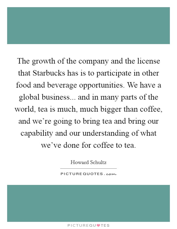 The growth of the company and the license that Starbucks has is to participate in other food and beverage opportunities. We have a global business... and in many parts of the world, tea is much, much bigger than coffee, and we're going to bring tea and bring our capability and our understanding of what we've done for coffee to tea Picture Quote #1