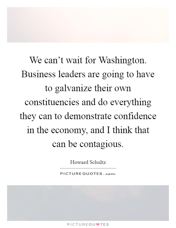 We can't wait for Washington. Business leaders are going to have to galvanize their own constituencies and do everything they can to demonstrate confidence in the economy, and I think that can be contagious Picture Quote #1