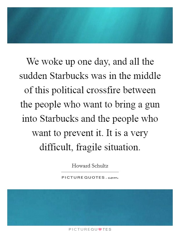 We woke up one day, and all the sudden Starbucks was in the middle of this political crossfire between the people who want to bring a gun into Starbucks and the people who want to prevent it. It is a very difficult, fragile situation Picture Quote #1