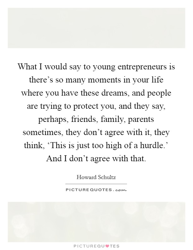 What I would say to young entrepreneurs is there's so many moments in your life where you have these dreams, and people are trying to protect you, and they say, perhaps, friends, family, parents sometimes, they don't agree with it, they think, 'This is just too high of a hurdle.' And I don't agree with that Picture Quote #1