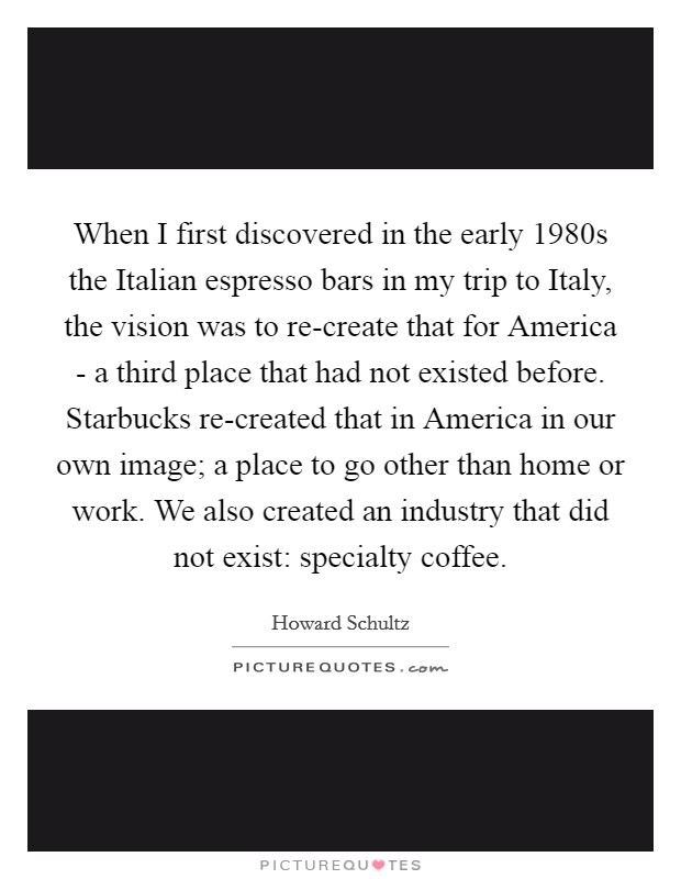 When I first discovered in the early 1980s the Italian espresso bars in my trip to Italy, the vision was to re-create that for America - a third place that had not existed before. Starbucks re-created that in America in our own image; a place to go other than home or work. We also created an industry that did not exist: specialty coffee Picture Quote #1