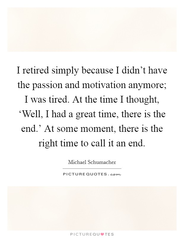 I retired simply because I didn't have the passion and motivation anymore; I was tired. At the time I thought, 'Well, I had a great time, there is the end.' At some moment, there is the right time to call it an end Picture Quote #1