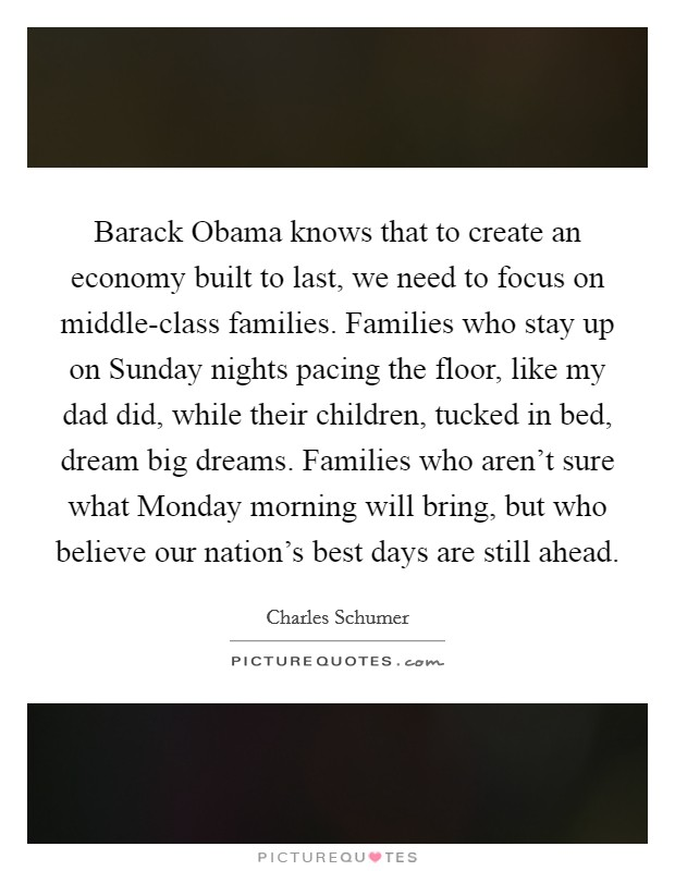 Barack Obama knows that to create an economy built to last, we need to focus on middle-class families. Families who stay up on Sunday nights pacing the floor, like my dad did, while their children, tucked in bed, dream big dreams. Families who aren't sure what Monday morning will bring, but who believe our nation's best days are still ahead Picture Quote #1