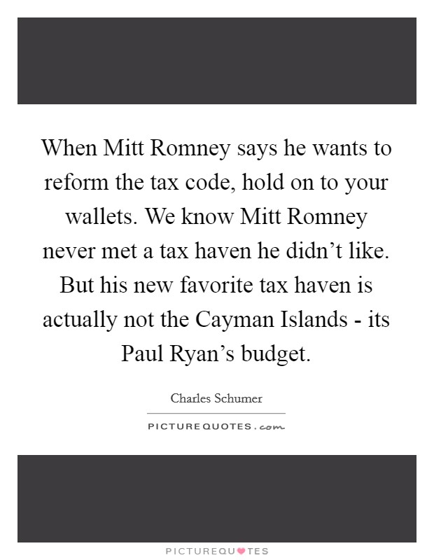 When Mitt Romney says he wants to reform the tax code, hold on to your wallets. We know Mitt Romney never met a tax haven he didn't like. But his new favorite tax haven is actually not the Cayman Islands - its Paul Ryan's budget Picture Quote #1