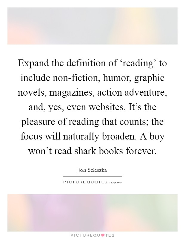 Expand the definition of 'reading' to include non-fiction, humor, graphic novels, magazines, action adventure, and, yes, even websites. It's the pleasure of reading that counts; the focus will naturally broaden. A boy won't read shark books forever Picture Quote #1