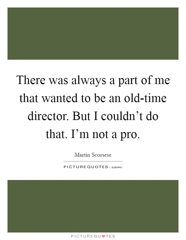 There was always a part of me that wanted to be an old-time director. But I couldn't do that. I'm not a pro Picture Quote #1